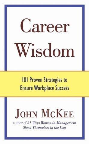 Career Wisdom: 101 Proven Strategies to Ensure Workplace Success John M McKee