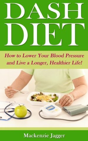 Dash Diet - How to Lower Your Blood Pressure and Live a Longer, Healthier Life!  by  Mackenzie Jagger