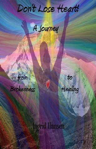 Dont Lose Heart! A Journey from Brokenness to Healing Ingrid Hansen