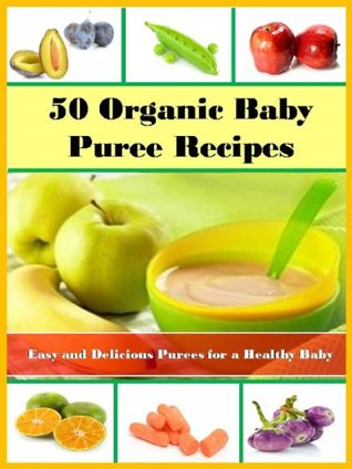 50 Organic Baby Puree Recipes: Easy and Delicious Purees for a Healthy Baby  by  Alina Smith