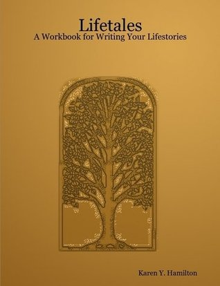 Lifetales: A Workbook for Writing Your Lifestories Karen Y. Hamilton
