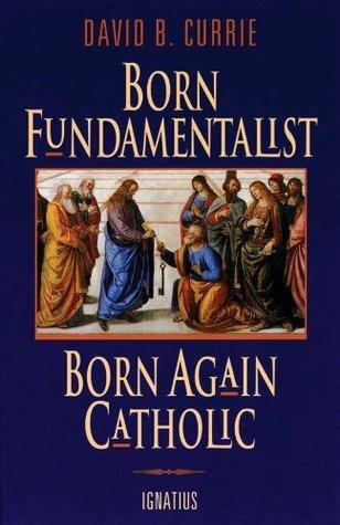 Born Fundamentalist Born Again Catholic David B. Currie