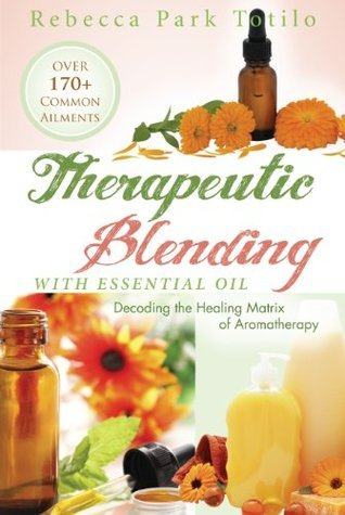 Therapeutic Blending With Essential Oil: Decoding the Healing Matrix of Aromatherapy  by  Rebecca Park Totilo