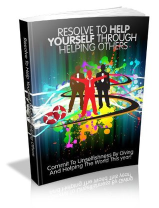 Resolve To Helping Yourself Through Helping Others - Commit To Unselfishness By Giving And Helping The World This Year!  by  Keane Dalby