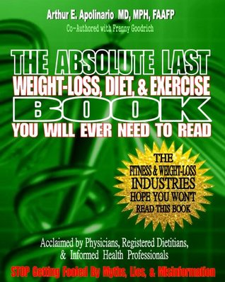The Absolute Last Weight-Loss, Diet, & Exercise Book You will Ever Need To Read  by  Arthur Apolinario