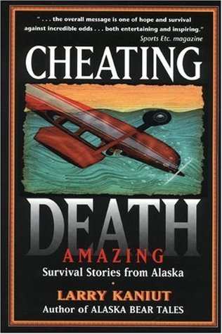 Cheating Death: Amazing Survival Stories from Alaska Larry Kaniut