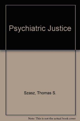 Psychiatric Justice  by  Thomas Stephen Szasz