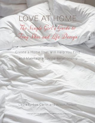 Love at Home: The Single Girls Guide to Feng Shui and Life Design. Create a Home that Will Help you Find and Maintain a Loving Relationship  by  Laura Forbes Carlin