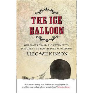 The Ice Balloon: One Mans Dramatic Attempt to Discover the North Pole  by  Balloon by Alec Wilkinson