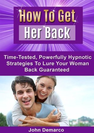 How To Get Her Back: Time-Tested, Powerfully Hypnotic Strategies To Lure Your Woman Back Guaranteed John DeMarco