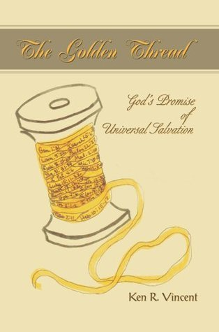The Golden Thread: Gods Promise of Universal Salvation  by  Ken R Vincent