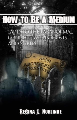 channeling (How To Be A Medium - Tap Into The Paranormal, Connect With Ghosts and Spirits)  by  ReGina L. Norlinde