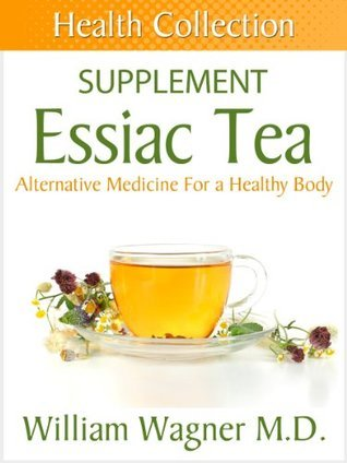 The Essiac Tea Supplement: Alternative Medicine for a Healthy Body  by  William Wagner