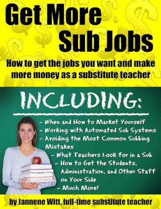 Get More Sub Jobs: How to get the jobs you want and make more money as a substitute teacher Jannene Witt