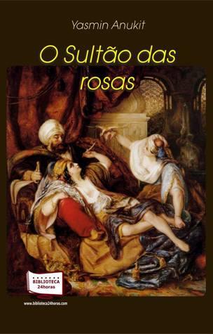 O Sultão das rosas  by  Yasmin Anukit