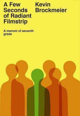 A Few Seconds of Radiant Filmstrip: A Memoir of Seventh Grade Kevin Brockmeier