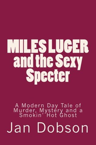Miles Luger and the Sexy Specter--A Modern Day Tale of Murder, Mystery and a Smokin Hot Ghost  by  Jan Dobson