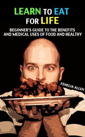 Learn to eat for life: Beginners Guide to the Benefits and Medical Fenelia Allen