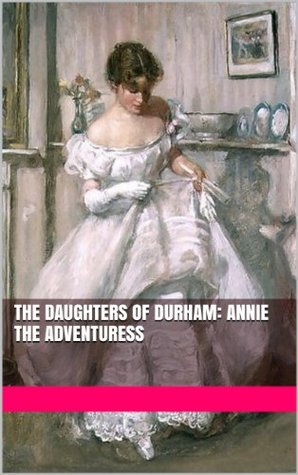 The Daughters of Durham: Annie the Adventuress  by  Anastacia Anderson