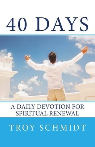 40 Days: A Daily Devotion for Spiritual Renewal  by  Troy Schmidt