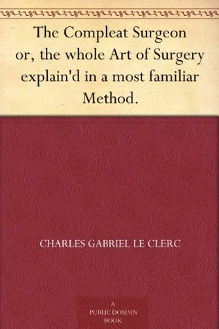 The Compleat Surgeon or, the whole Art of Surgery explaind in a most familiar Method.  by  Charles Gabriel Le Clerc