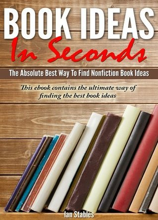 Book Ideas In Seconds: The absolute best way to find nonfiction book ideas - This ebook contains the ultimate way of finding the best book ideas (How to Write a Book and Sell It Series Book 1)  by  Ian Stables