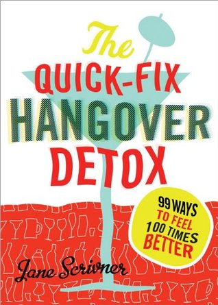 Quick-Fix Hangover Detox: 99 Ways to Feel 100 Times Better Jane Scrivner