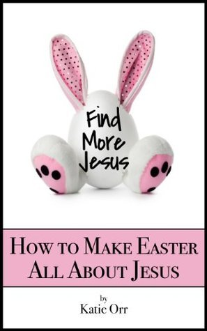 Find More Jesus: Make Easter All About Jesus Katie Orr