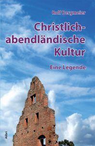 Christlich-abendländische Kultur. Eine Legende Rolf Bergmeier