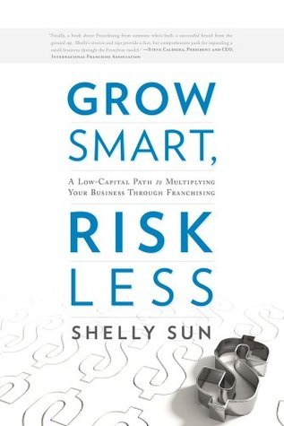 Grow Smart, Risk Less: A Low-Capital Path to Multiplying Your Business Through Franchising Shelly Sun