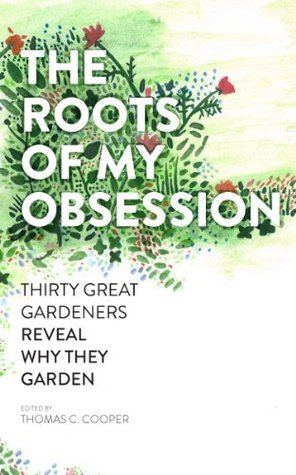 The Roots of My Obsession: Thirty Great Gardeners Reveal Why They Garden Thomas C. Cooper