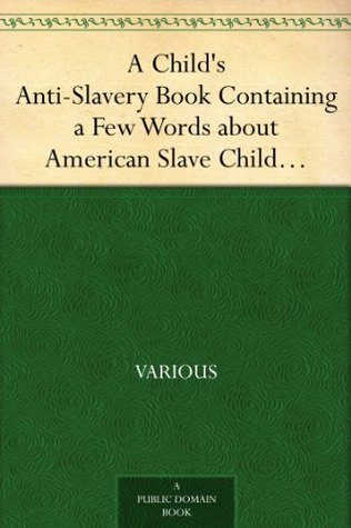 A Childs Anti-Slavery Book Containing a Few Words about American Slave Children and Stories of Slave-Life.  by  Various
