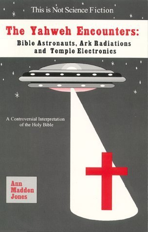The Yahweh Encounters: Bible Astronauts, Ark Radiations and Temple Electronics  by  Ann Madden Jones