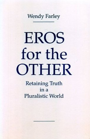 Eros for the Other: Retaining Truth in a Pluralistic World Wendy Farley