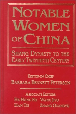 Notable Women of China: Shang Dynasty to the Early Twentieth Century: Shang Dynasty to the Early Twentieth Century Barbara Bennett Peterson