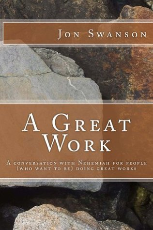 A Great Work: A Conversation With Nehemiah For People (Who Want To Be) Doing Great Works Jon C. Swanson