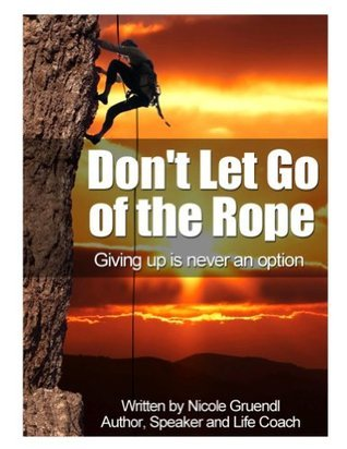 Dont Let Go of the Rope -Giving Up is Never an Option Nicole Gruendl