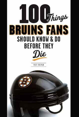 100 Things Bruins Fans Should Know & Do Before They Die (100 Things...Fans Should Know) Matt Kalman