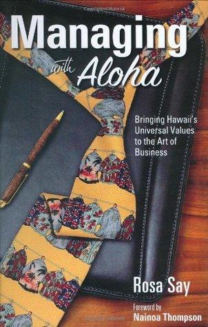 Managing with Aloha: Bringing Hawaiis Universal Values to the Art of Business Rosa Say