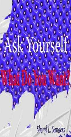 Ask Yourself ... WHAT DO I WANT?  by  Sheryl L. Sanders