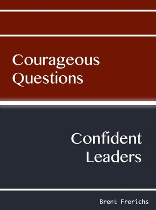 Courageous Questions, Confident Leaders  by  Brent Frerichs