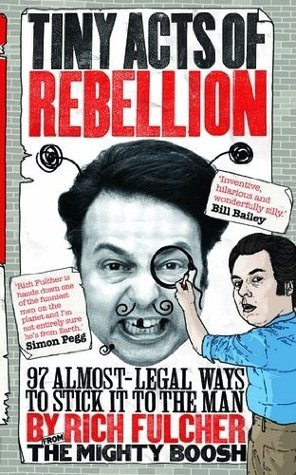 Tiny Acts of Rebellion: 97 Almost-Legal Ways To Stick It To The Man Rich Fulcher