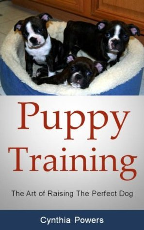 Puppy Training: The Art of Raising The Perfect Dog  by  Cynthia Powers