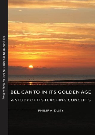 Bel Canto In Its Golden Age - A Study Of Its Teaching Concepts  by  Philip A. Duey