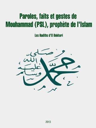 Paroles, faits et gestes de Mouhammad (psl), prophète de lIslam: Les Hadiths dEl Bokhari El Bokhari