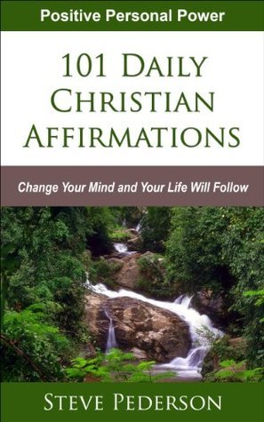 101 Daily Christian Affirmations - Change Your Mind and Your Life Will Follow  by  Steve Pederson