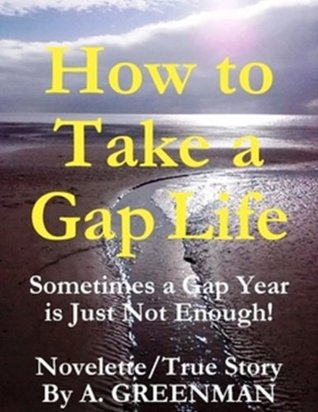 How to Take a Gap Life: Sometimes a Gap Year is Just Not Enough! (Novelette / True Story)  by  A. Greenman