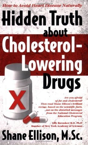 Hidden Truth About Cholesterol Lowering Drugs: How to Avoid Heart Disease Naturally Shane Ellison