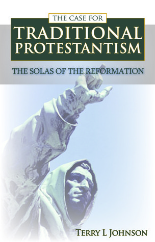 The Case for Traditional Protestantism: The Solas of the Reformation  by  Terry L. Johnson