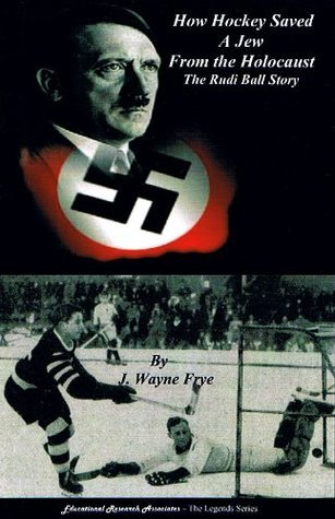 How Hockey Saved a Jew from the Holocaust: The Rudi Ball Story (The Legends Series)  by  J. Wayne Frye